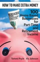 How To Make Extra Money: 100 Perfect Businesses for Part-Time and Retirement Income ebook door Tommi Pryor