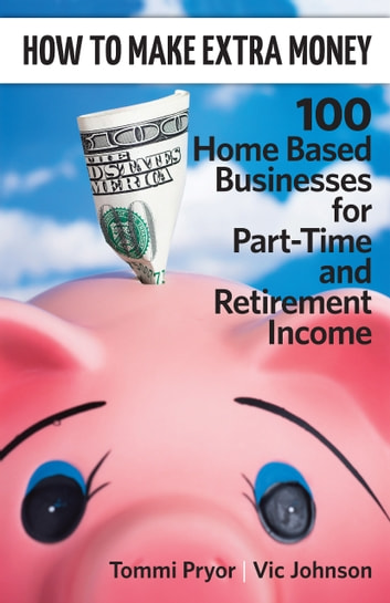 How To Make Extra Money: 100 Perfect Businesses for Part-Time and Retirement Income ebook by Tommi Pryor
