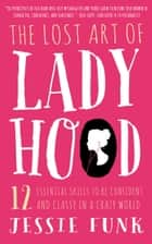 The Lost Art of Ladyhood - 12 Essential Skills to be Confident & Classy in a Crazy World ebook by Jessie Funk