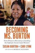 Becoming Ms. Burton - From Prison to Recovery to Leading the Fight for Incarcerated Women ebook by Susan Burton, Cari Lynn, Michelle Alexander