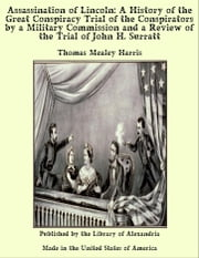 Assassination of Lincoln: A History of the Great Conspiracy Trial of the Conspirators by a Military Commission and a Review of the Trial of John H. Surratt ebook by Thomas Mealey Harris