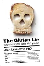 The Gluten Lie - And Other Myths About What You Eat ebook by Alan Levinovitz