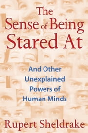 The Sense of Being Stared At - And Other Unexplained Powers of Human Minds ebook by Rupert Sheldrake