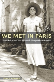 """We Met in Paris"" - Grace Frick and Her Life with Marguerite Yourcenar ebook by Joan E Howard"