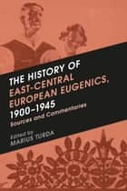 The History of East-Central European Eugenics, 1900-1945 - Sources and Commentaries ebook by Marius Turda