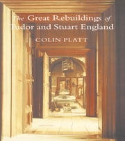 The Great Rebuildings Of Tudor And Stuart England - Revolutions In Architectural Taste ebook by Colin Platt