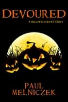 Devoured - A Halloween Short Story ebook by Paul Melniczek