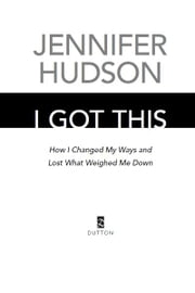 I Got This: How I Changed My Ways and Lost What Weighed Me Down - How I Changed My Ways and Lost What Weighed Me Down ebook by Jennifer Hudson