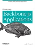 Developing Backbone.js Applications - Building Better JavaScript Applications ebook by Addy Osmani