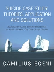 Suicide Case Study, Theories, Application and Solutions: Socioeconomic and Environmental Effects on Public Behavior: The Case of Inuit Suicide ebook by Egeni, Ph.D., Camilius Chike
