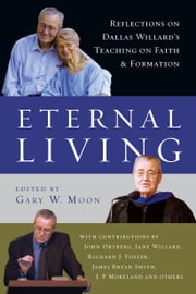Eternal Living - Reflections on Dallas Willard's Teaching on Faith and Formation ebook by Gary W. Moon,John Ortberg,Jane Willard,Richard J. Foster,James Bryan Smith,J. P. Moreland,Dallas Willard