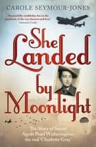 She Landed By Moonlight - The Story of Secret Agent Pearl Witherington: the 'real Charlotte Gray' ebook by Carole Seymour-Jones
