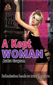 A Kept Woman: Submission leads to true pleasure ebook by Audra Grayson