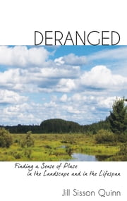 Deranged - Finding a Sense of Place in the Landscape and in the Lifespan ebook by Jill Sisson Quinn