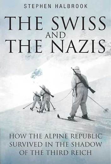 Swiss And The Nazis How The Alpine Republic Survived In The Shadow Of The Third Reich - How the Alpine Republic Survived in the Shadow of the Third Reich ebook by Halbrook Stephen