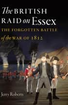 The British Raid on Essex - The Forgotten Battle of the War of 1812 ebook by Jerry Roberts