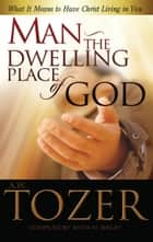 Man the Dwelling Place of God - What it Means to Have Christ Living in You ebook by A. W. Tozer, Anita M. Bailey