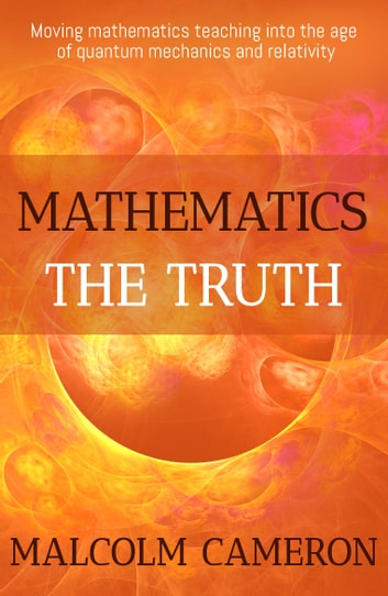 Mathematics the Truth - 'Moving mathematics teaching into the age of quantum mechanics and relativity.' ebook by Malcolm Cameron