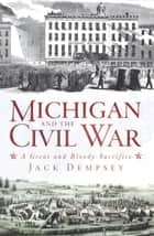 Michigan and the Civil War - A Great and Bloody Sacrifice ebook by Jack Dempsey