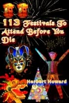 113 Festivals To Attend Before You Die ebook by Herbert Howard