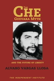 The Che Guevara Myth and the Future of Liberty ebook by Vargas Llosa, Alvaro