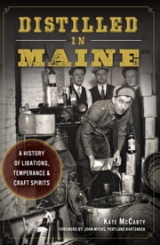 Distilled in Maine - A History of Libations, Temperance & Craft Spirits ebook by Kate McCarty,John Myers,Portland Bartender
