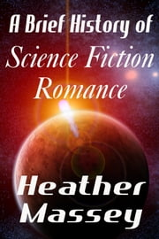 A Brief History of Science Fiction Romance ebook by Heather Massey
