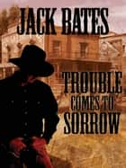Trouble Comes to Sorrow ebook by Jack Bates
