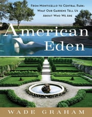 American Eden - From Monticello to Central Park to Our Backyards: What Our Gardens Tell Us About Who We Are ebook by Wade Graham