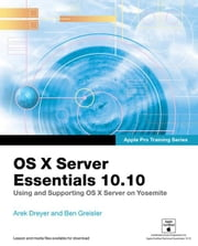 Apple Pro Training Series: OS X Server Essentials 10.10: Using and Supporting OS X Server on Yosemite ebook by Dreyer, Arek