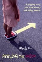 Peeling the Onion - A gripping story, told with honesty and biting humour ebook by Wendy Orr