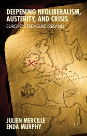 Deepening Neoliberalism, Austerity, and Crisis - Europe's Treasure Ireland ebook by Julien Mercille,Enda Murphy