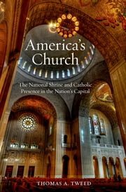 America's Church - The National Shrine and Catholic Presence in the Nation's Capital ebook by Thomas A. Tweed