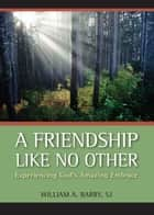 A Friendship Like No Other - Experiencing God's Amazing Embrace ebook by William A. Barry, SJ