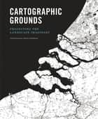 Cartographic Grounds - Projecting the Landscape Imaginary ebook by Charles Waldheim, Jil Desimini, Mohsen Mostafavi