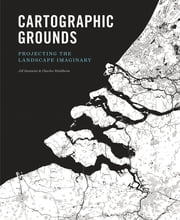Cartographic Grounds - Projecting the Landscape Imaginary ebook by Charles Waldheim,Jil Desimini,Mohsen Mostafavi