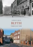 Blyth Through Time ebook by Gordon Smith