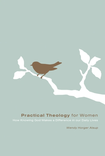 Practical Theology for Women - How Knowing God Makes a Difference in Our Daily Lives ebook by Wendy Horger Alsup