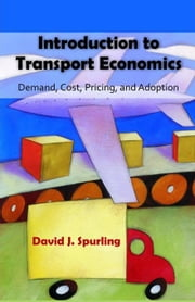 Introduction to Transport Economics: Demand, Cost, Pricing, and Adoption ebook by Spurling, David J.