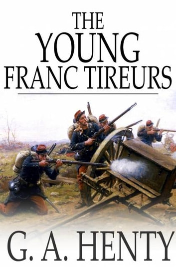 The Young Franc-Tireurs - And Their Adventures in the Franco-Prussian War ebook by G. A. Henty