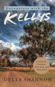 Encounters with the Kellys - A Plea for Freedom from Dan and Ned Kelly ebook by Delta Shannon