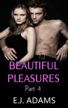 Beautiful Pleasures Part 4 - Beautiful Pleasures Series, #4 ebook by E.J. Adams