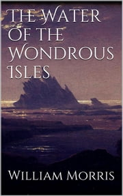 The Water of the Wondrous Isles ebook by William Morris