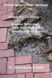 Dumping Corporate Garbage - Christy O'Hara Trilogy 1 Disaster Recovery Blink of an Eagle's Eye Dancing with a Dragon ebook by Dr. Colm Andrew Swift