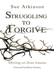 Struggling to Forgive - Moving on from trauma ebook by Sue Atkinson