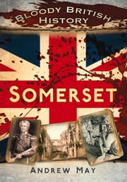 Bloody British History: Somerset ebook by Andrew May