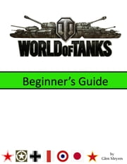 World of Tanks: Beginner's Guide ebook by Glen Meyers