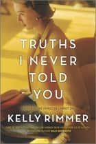 Truths I Never Told You - A Novel eBook by Kelly Rimmer