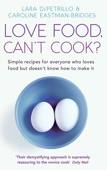 Love Food, Can't Cook? - Simple recipes for everyone who loves food but doesn't know how to make it 電子書 by Caroline Eastman-Bridges,Lara DePetrillo