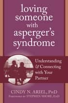 Loving Someone with Asperger's Syndrome - Understanding and Connecting with your Partner ebook by Cindy Ariel, PhD, Stephen Shore,...